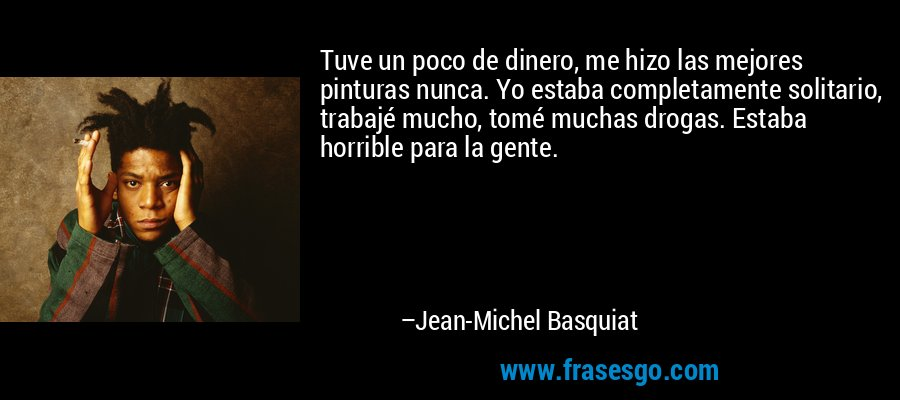 Tuve un poco de dinero, me hizo las mejores pinturas nunca. Yo estaba completamente solitario, trabajé mucho, tomé muchas drogas. Estaba horrible para la gente. – Jean-Michel Basquiat