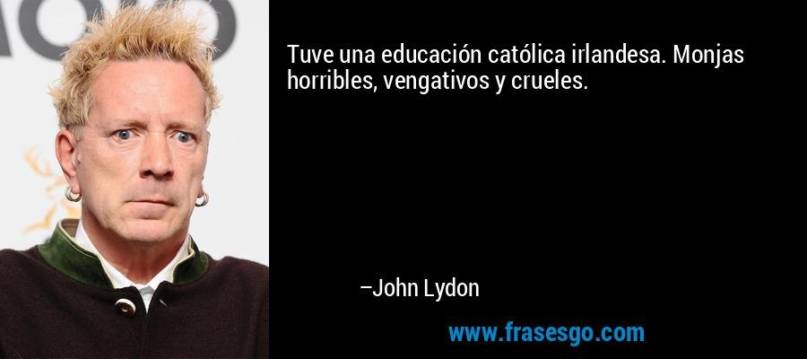 Tuve una educación católica irlandesa. Monjas horribles, vengativos y crueles. – John Lydon