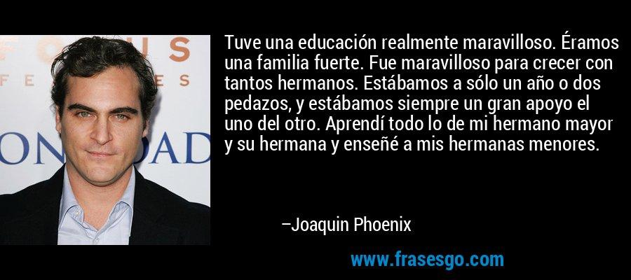 Tuve una educación realmente maravilloso. Éramos una familia fuerte. Fue maravilloso para crecer con tantos hermanos. Estábamos a sólo un año o dos pedazos, y estábamos siempre un gran apoyo el uno del otro. Aprendí todo lo de mi hermano mayor y su hermana y enseñé a mis hermanas menores. – Joaquin Phoenix