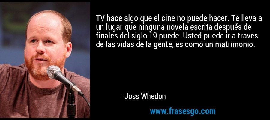 TV hace algo que el cine no puede hacer. Te lleva a un lugar que ninguna novela escrita después de finales del siglo 19 puede. Usted puede ir a través de las vidas de la gente, es como un matrimonio. – Joss Whedon