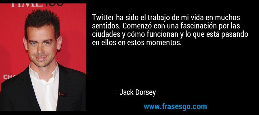 Twitter ha sido el trabajo de mi vida en muchos sentidos. Comenzó con una fascinación por las ciudades y cómo funcionan y lo que está pasando en ellos en estos momentos. – Jack Dorsey
