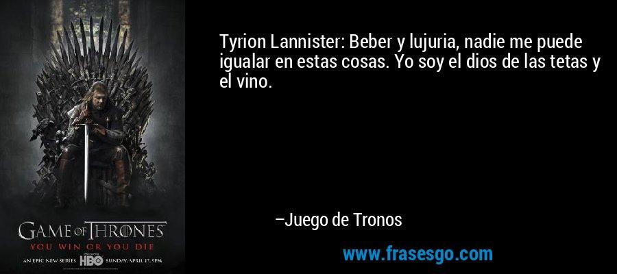 Tyrion Lannister: Beber y lujuria, nadie me puede igualar en estas cosas. Yo soy el dios de las tetas y el vino. – Juego de Tronos