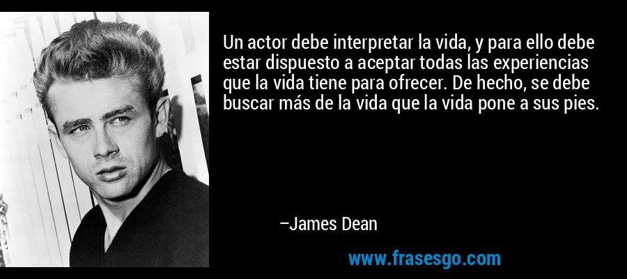 Un actor debe interpretar la vida, y para ello debe estar dispuesto a aceptar todas las experiencias que la vida tiene para ofrecer. De hecho, se debe buscar más de la vida que la vida pone a sus pies. – James Dean