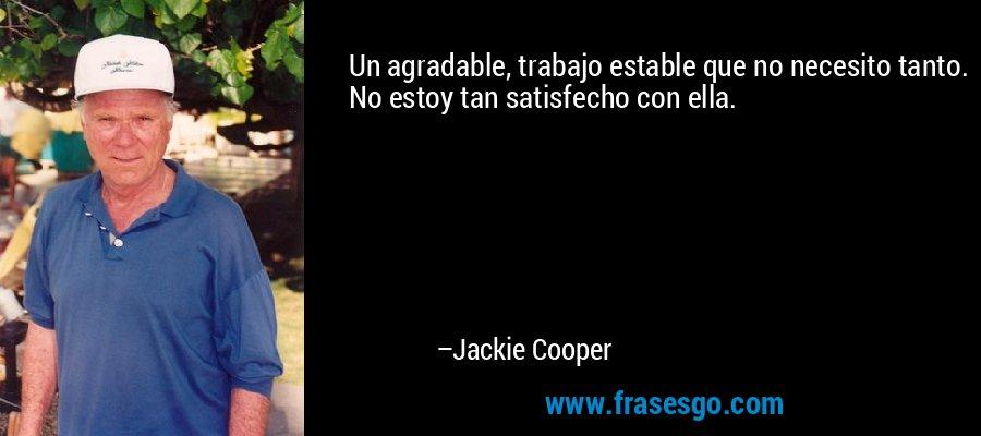 Un agradable, trabajo estable que no necesito tanto. No estoy tan satisfecho con ella. – Jackie Cooper