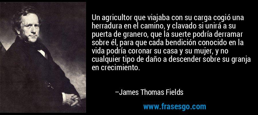Un agricultor que viajaba con su carga cogió una herradura en el camino, y clavado si unirá a su puerta de granero, que la suerte podría derramar sobre él, para que cada bendición conocido en la vida podría coronar su casa y su mujer, y no cualquier tipo de daño a descender sobre su granja en crecimiento. – James Thomas Fields