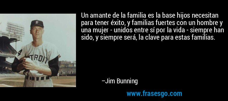Un amante de la familia es la base hijos necesitan para tener éxito, y familias fuertes con un hombre y una mujer - unidos entre sí por la vida - siempre han sido, y siempre será, la clave para estas familias. – Jim Bunning
