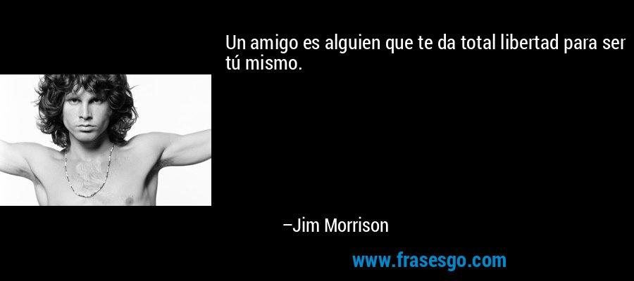 Un amigo es alguien que te da total libertad para ser tú mismo. – Jim Morrison