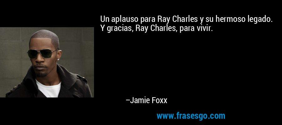 Un aplauso para Ray Charles y su hermoso legado. Y gracias, Ray Charles, para vivir. – Jamie Foxx