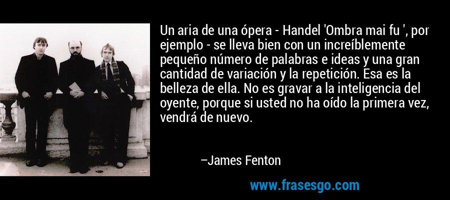 Un aria de una ópera - Handel 'Ombra mai fu ', por ejemplo - se lleva bien con un increíblemente pequeño número de palabras e ideas y una gran cantidad de variación y la repetición. Esa es la belleza de ella. No es gravar a la inteligencia del oyente, porque si usted no ha oído la primera vez, vendrá de nuevo. – James Fenton