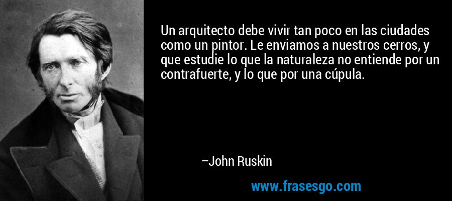 Un arquitecto debe vivir tan poco en las ciudades como un pintor. Le enviamos a nuestros cerros, y que estudie lo que la naturaleza no entiende por un contrafuerte, y lo que por una cúpula. – John Ruskin