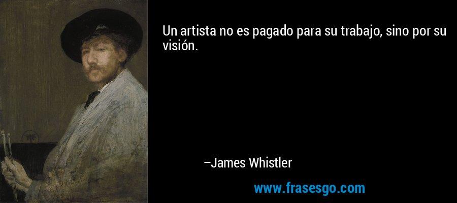 Un artista no es pagado para su trabajo, sino por su visión. – James Whistler