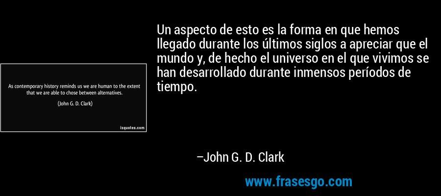 Un aspecto de esto es la forma en que hemos llegado durante los últimos siglos a apreciar que el mundo y, de hecho el universo en el que vivimos se han desarrollado durante inmensos períodos de tiempo. – John G. D. Clark