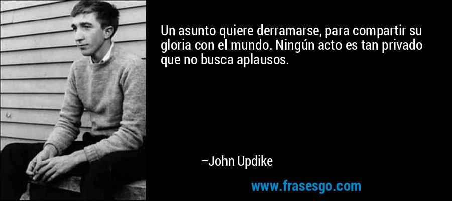 Un asunto quiere derramarse, para compartir su gloria con el mundo. Ningún acto es tan privado que no busca aplausos. – John Updike