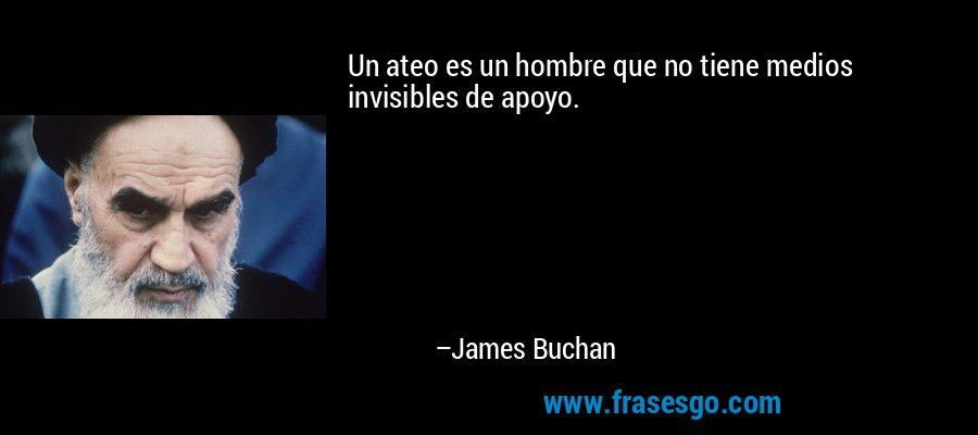 Un ateo es un hombre que no tiene medios invisibles de apoyo. – James Buchan