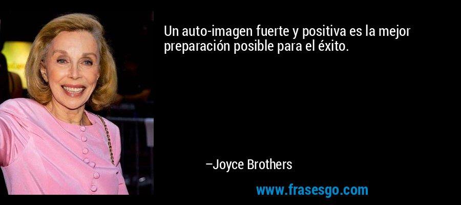 Un auto-imagen fuerte y positiva es la mejor preparación posible para el éxito. – Joyce Brothers
