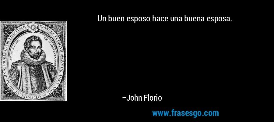 Un buen esposo hace una buena esposa. – John Florio