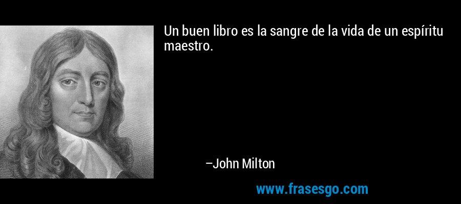 Un buen libro es la sangre de la vida de un espíritu maestro. – John Milton