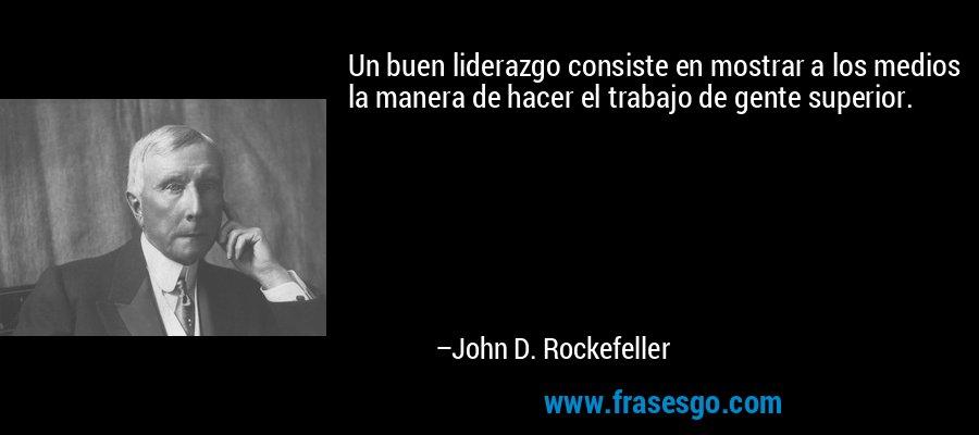 Un buen liderazgo consiste en mostrar a los medios la manera de hacer el trabajo de gente superior. – John D. Rockefeller