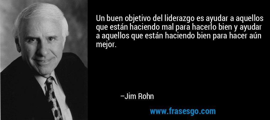 Un buen objetivo del liderazgo es ayudar a aquellos que están haciendo mal para hacerlo bien y ayudar a aquellos que están haciendo bien para hacer aún mejor. – Jim Rohn