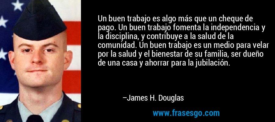 Un buen trabajo es algo más que un cheque de pago. Un buen trabajo fomenta la independencia y la disciplina, y contribuye a la salud de la comunidad. Un buen trabajo es un medio para velar por la salud y el bienestar de su familia, ser dueño de una casa y ahorrar para la jubilación. – James H. Douglas