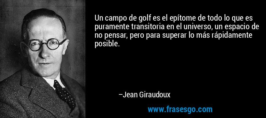 Un campo de golf es el epítome de todo lo que es puramente transitoria en el universo, un espacio de no pensar, pero para superar lo más rápidamente posible. – Jean Giraudoux