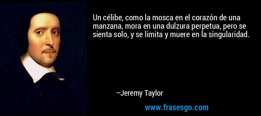 Un célibe, como la mosca en el corazón de una manzana, mora en una dulzura perpetua, pero se sienta solo, y se limita y muere en la singularidad. – Jeremy Taylor