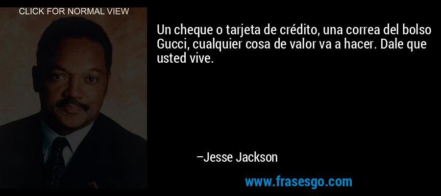 Un cheque o tarjeta de crédito, una correa del bolso Gucci, cualquier cosa de valor va a hacer. Dale que usted vive. – Jesse Jackson