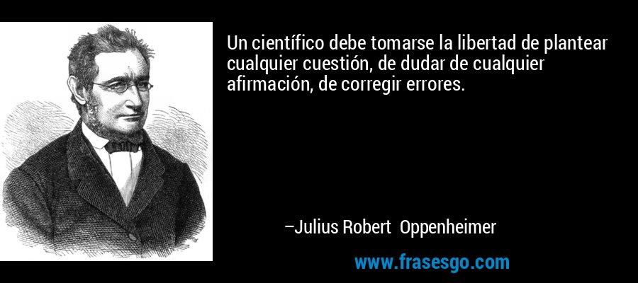 Un científico debe tomarse la libertad de plantear cualquier cuestión, de dudar de cualquier afirmación, de corregir errores. – Julius Robert Oppenheimer