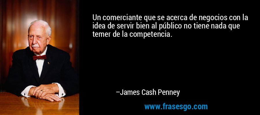 Un comerciante que se acerca de negocios con la idea de servir bien al público no tiene nada que temer de la competencia. – James Cash Penney