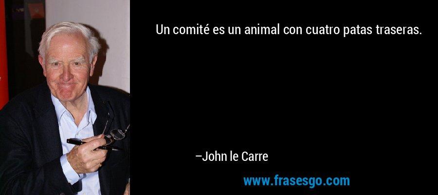 Un comité es un animal con cuatro patas traseras. – John le Carre