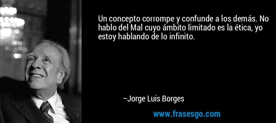 Un concepto corrompe y confunde a los demás. No hablo del Mal cuyo ámbito limitado es la ética, yo estoy hablando de lo infinito. – Jorge Luis Borges