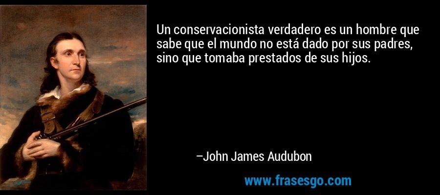 Un conservacionista verdadero es un hombre que sabe que el mundo no está dado por sus padres, sino que tomaba prestados de sus hijos. – John James Audubon