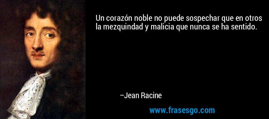 Un corazón noble no puede sospechar que en otros la mezquindad y malicia que nunca se ha sentido. – Jean Racine
