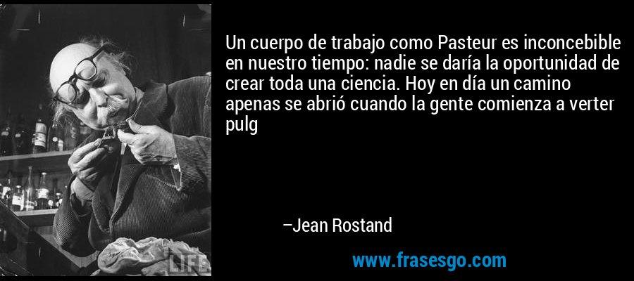Un cuerpo de trabajo como Pasteur es inconcebible en nuestro tiempo: nadie se daría la oportunidad de crear toda una ciencia. Hoy en día un camino apenas se abrió cuando la gente comienza a verter pulg – Jean Rostand