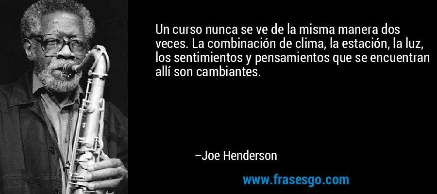 Un curso nunca se ve de la misma manera dos veces. La combinación de clima, la estación, la luz, los sentimientos y pensamientos que se encuentran allí son cambiantes. – Joe Henderson