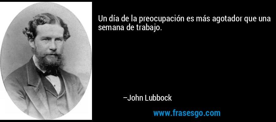 Un día de la preocupación es más agotador que una semana de trabajo. – John Lubbock