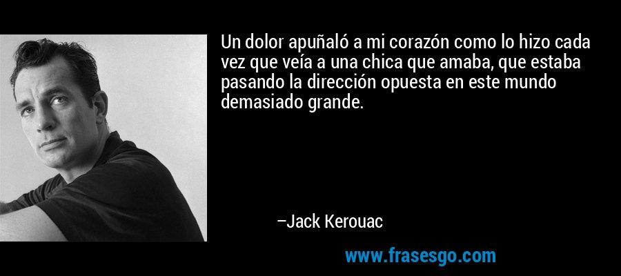 Un dolor apuñaló a mi corazón como lo hizo cada vez que veía a una chica que amaba, que estaba pasando la dirección opuesta en este mundo demasiado grande. – Jack Kerouac