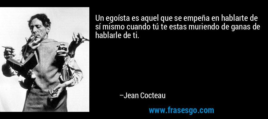 Un egoísta es aquel que se empeña en hablarte de sí mismo cuando tú te estas muriendo de ganas de hablarle de ti. – Jean Cocteau