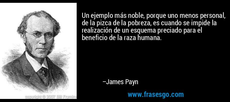 Un ejemplo más noble, porque uno menos personal, de la pizca de la pobreza, es cuando se impide la realización de un esquema preciado para el beneficio de la raza humana. – James Payn