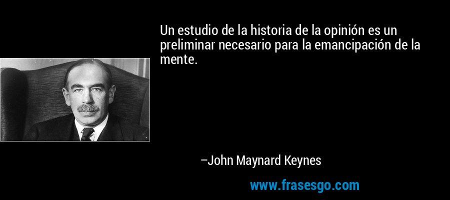 Un estudio de la historia de la opinión es un preliminar necesario para la emancipación de la mente. – John Maynard Keynes