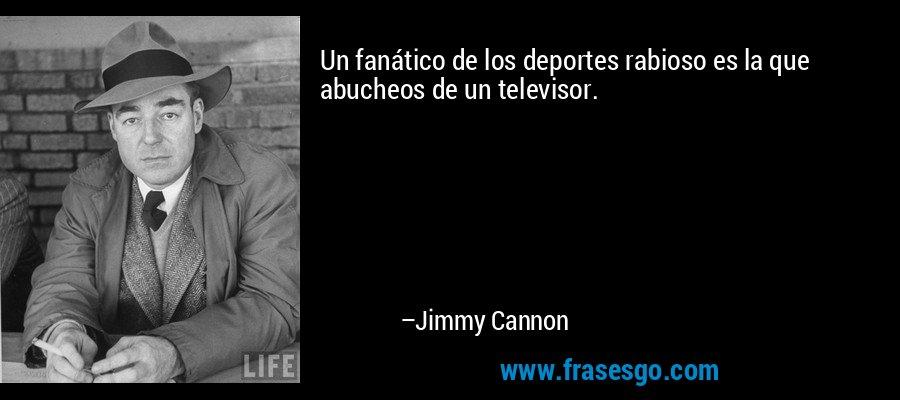 Un fanático de los deportes rabioso es la que abucheos de un televisor. – Jimmy Cannon