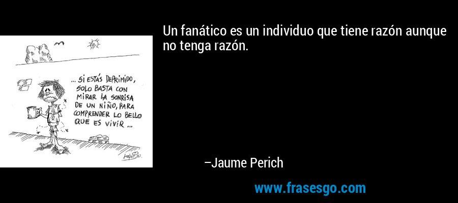 Un fanático es un individuo que tiene razón aunque no tenga razón. – Jaume Perich