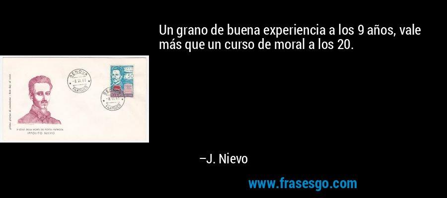 Un grano de buena experiencia a los 9 años, vale más que un curso de moral a los 20. – J. Nievo