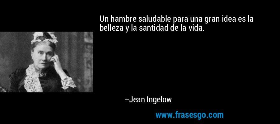 Un hambre saludable para una gran idea es la belleza y la santidad de la vida. – Jean Ingelow