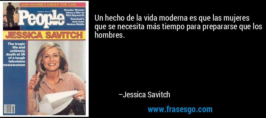 Un hecho de la vida moderna es que las mujeres que se necesita más tiempo para prepararse que los hombres. – Jessica Savitch