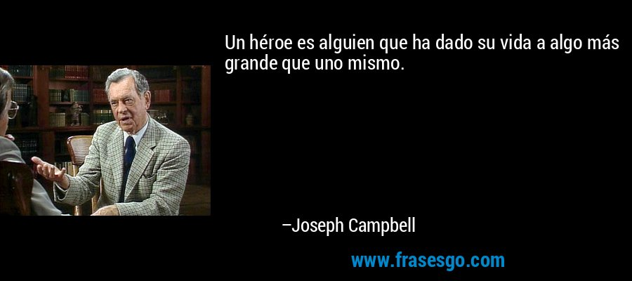 Un héroe es alguien que ha dado su vida a algo más grande que uno mismo. – Joseph Campbell