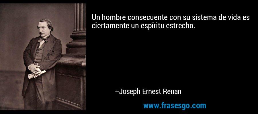 Un hombre consecuente con su sistema de vida es ciertamente un espíritu estrecho. – Joseph Ernest Renan