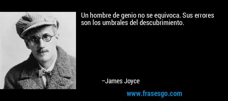 Un hombre de genio no se equivoca. Sus errores son los umbrales del descubrimiento. – James Joyce