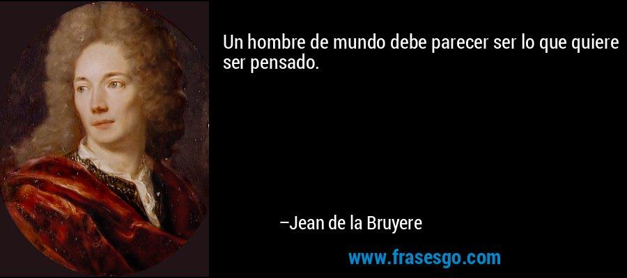 Un hombre de mundo debe parecer ser lo que quiere ser pensado. – Jean de la Bruyere