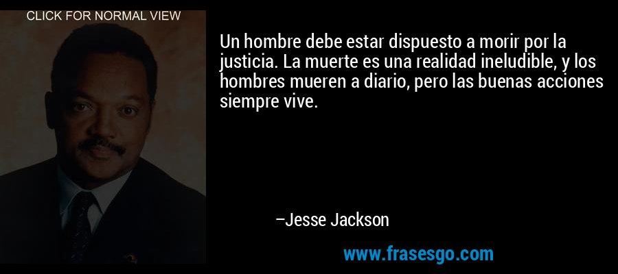 Un hombre debe estar dispuesto a morir por la justicia. La muerte es una realidad ineludible, y los hombres mueren a diario, pero las buenas acciones siempre vive. – Jesse Jackson
